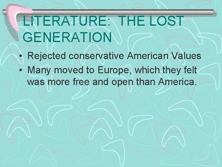 LITERATURE: THE LOST GENERATION • Rejected conservative American Values • Many moved to Europe,