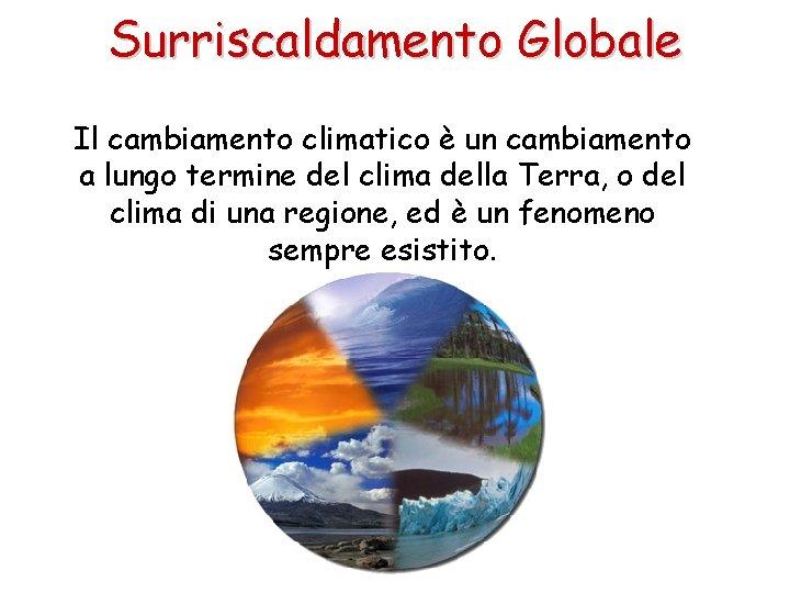 Surriscaldamento Globale Il cambiamento climatico è un cambiamento a lungo termine del clima della