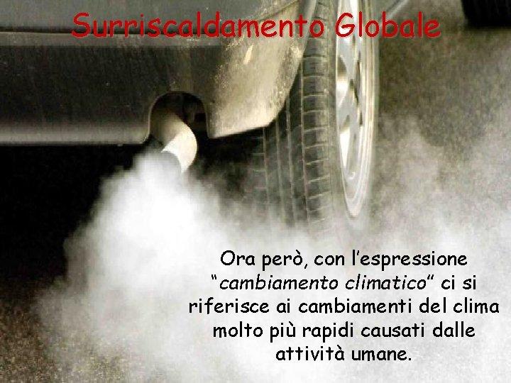 """Surriscaldamento Globale Ora però, con l'espressione """"cambiamento climatico"""" ci si riferisce ai cambiamenti del"""