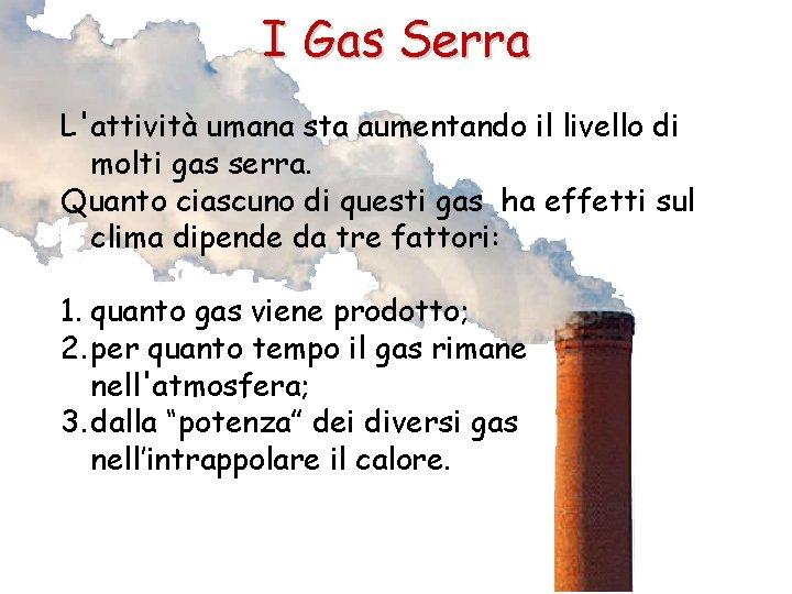 I Gas Serra L'attività umana sta aumentando il livello di molti gas serra. Quanto