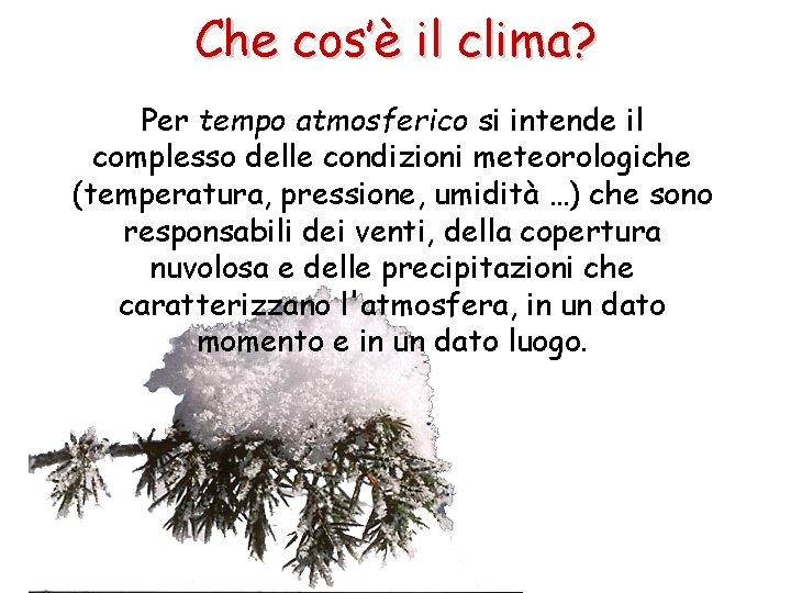 Che cos'è il clima? Per tempo atmosferico si intende il complesso delle condizioni meteorologiche