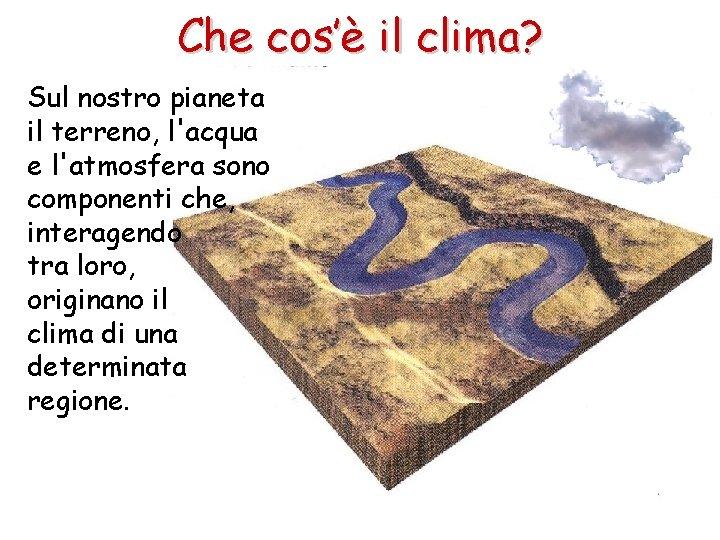 Che cos'è il clima? Sul nostro pianeta il terreno, l'acqua e l'atmosfera sono componenti
