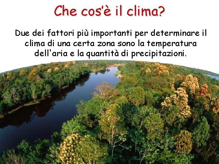 Che cos'è il clima? Due dei fattori più importanti per determinare il clima di