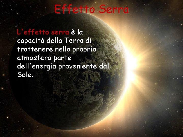 Effetto Serra L'effetto serra è la capacità della Terra di trattenere nella propria atmosfera