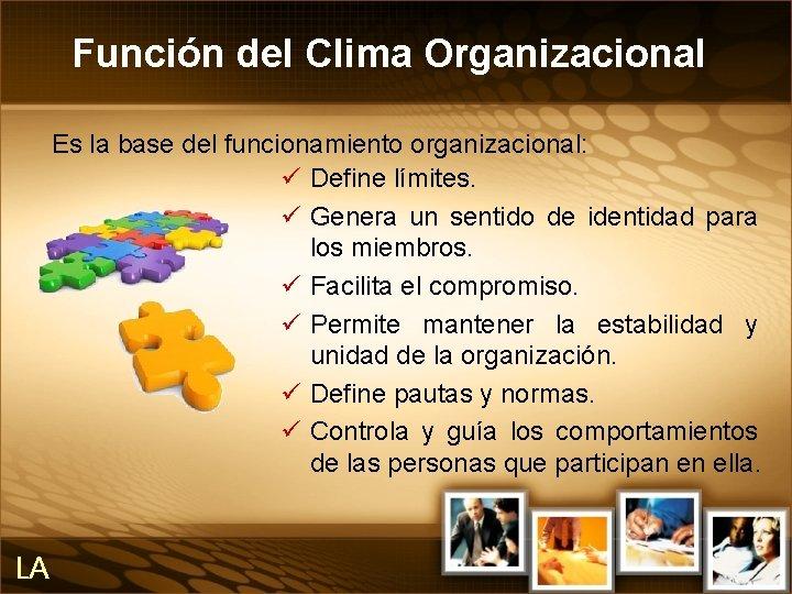 Función del Clima Organizacional Es la base del funcionamiento organizacional: ü Define límites. ü