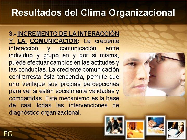 Resultados del Clima Organizacional 3. - INCREMENTO DE LA INTERACCIÓN Y LA COMUNICACIÓN: La