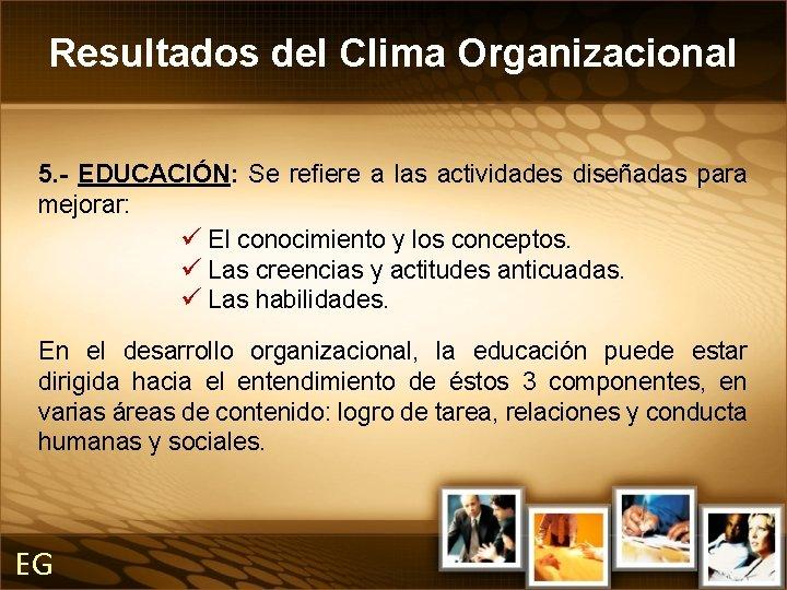 Resultados del Clima Organizacional 5. - EDUCACIÓN: Se refiere a las actividades diseñadas para
