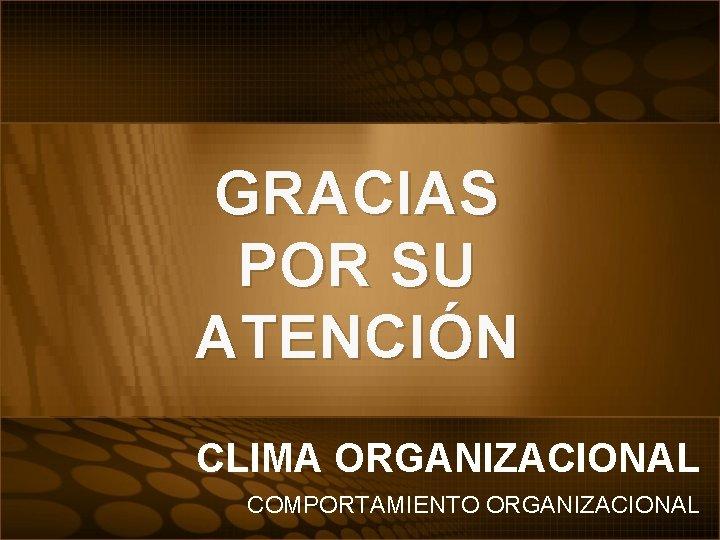 GRACIAS POR SU ATENCIÓN CLIMA ORGANIZACIONAL COMPORTAMIENTO ORGANIZACIONAL