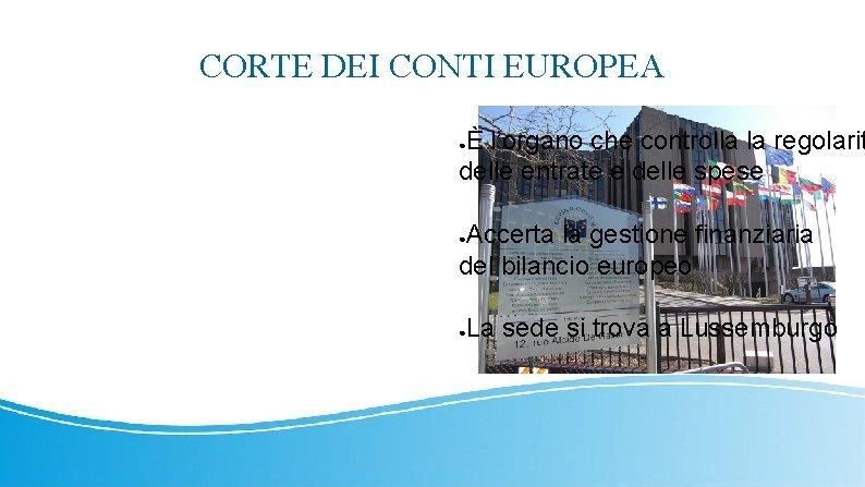 CORTE DEI CONTI EUROPEA È l'organo che controlla la regolarit delle entrate e delle