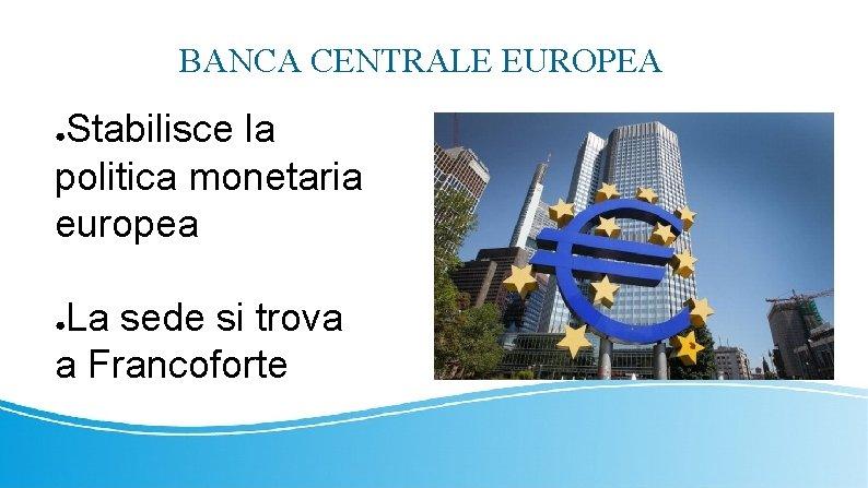 BANCA CENTRALE EUROPEA Stabilisce la politica monetaria europea ● La sede si trova a