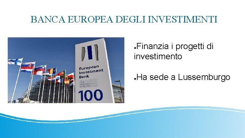 BANCA EUROPEA DEGLI INVESTIMENTI Finanzia i progetti di investimento ● Ha sede a Lussemburgo
