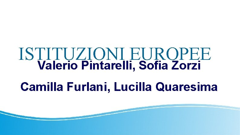 ISTITUZIONI EUROPEE Valerio Pintarelli, Sofia Zorzi Camilla Furlani, Lucilla Quaresima