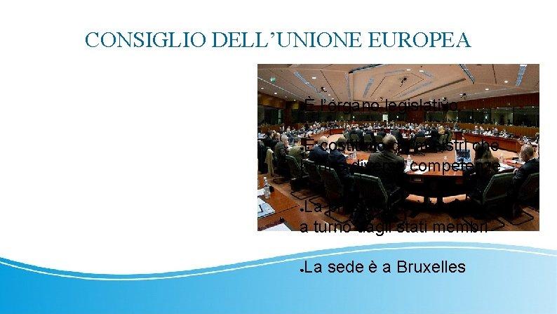 CONSIGLIO DELL'UNIONE EUROPEA ● È l'organo legislativo È costituito da ministri che hanno diverse