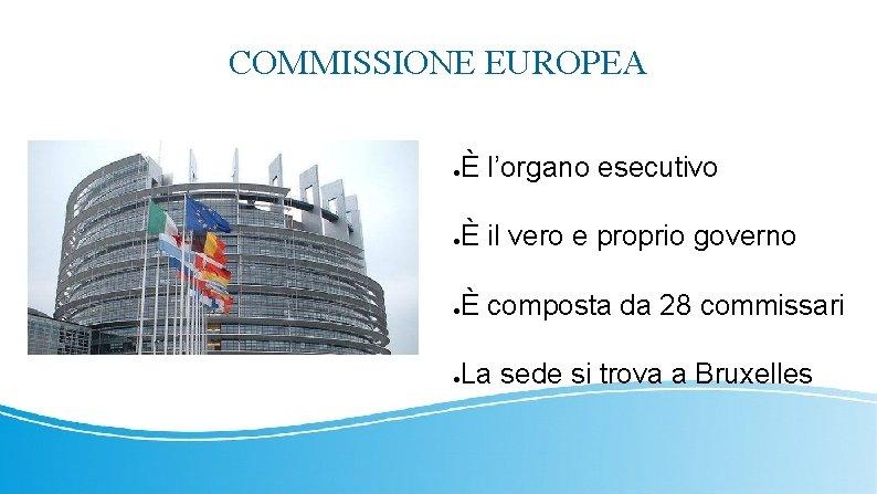 COMMISSIONE EUROPEA ● È l'organo esecutivo ● È il vero e proprio governo ●