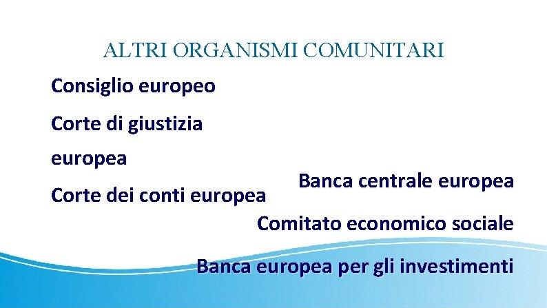 ALTRI ORGANISMI COMUNITARI Consiglio europeo Corte di giustizia europea Banca centrale europea Corte dei