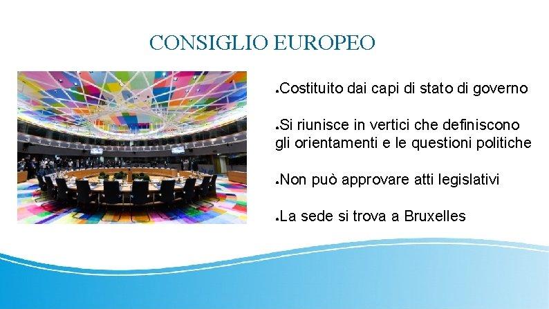 CONSIGLIO EUROPEO Costituito dai capi di stato di governo ● Si riunisce in vertici