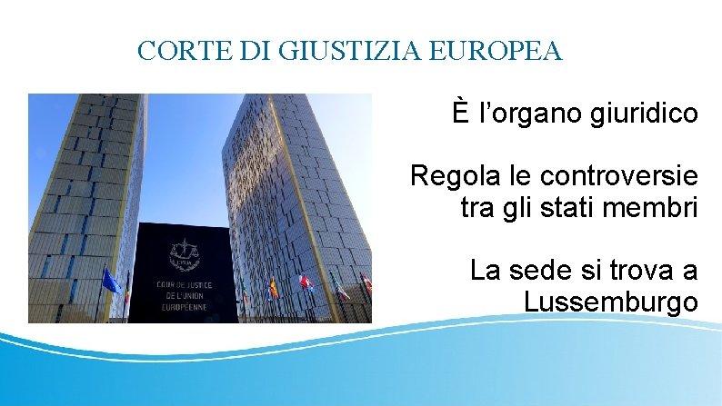 CORTE DI GIUSTIZIA EUROPEA È l'organo giuridico Regola le controversie tra gli stati membri