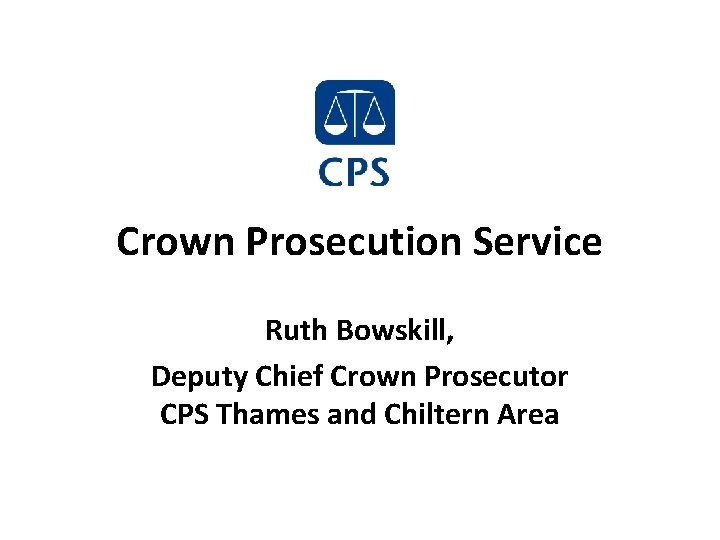 Crown Prosecution Service Ruth Bowskill, Deputy Chief Crown Prosecutor CPS Thames and Chiltern Area