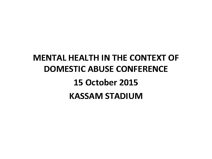 MENTAL HEALTH IN THE CONTEXT OF DOMESTIC ABUSE CONFERENCE 15 October 2015 KASSAM STADIUM