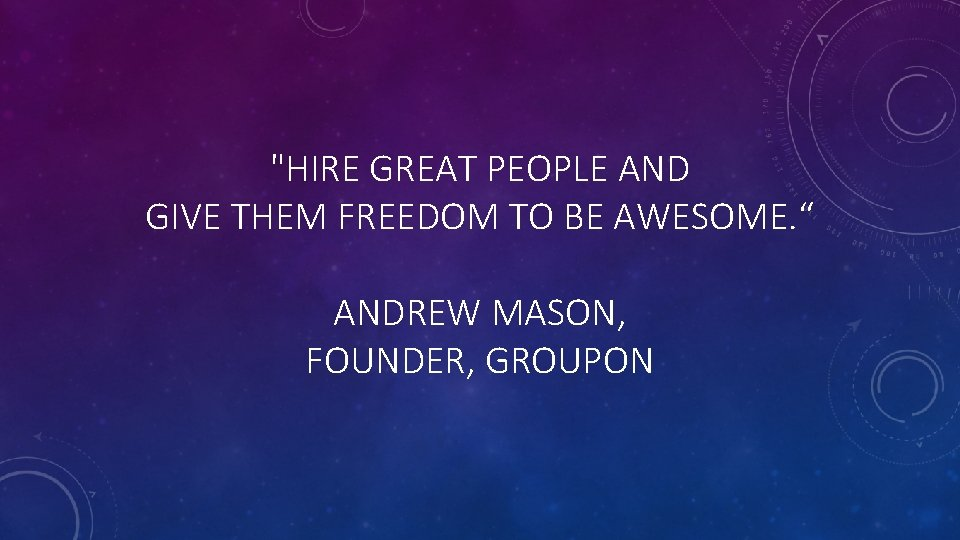 """""""HIRE GREAT PEOPLE AND GIVE THEM FREEDOM TO BE AWESOME. """" ANDREW MASON, FOUNDER,"""