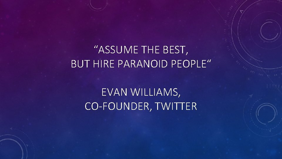 """""""ASSUME THE BEST, BUT HIRE PARANOID PEOPLE"""" EVAN WILLIAMS, CO-FOUNDER, TWITTER"""