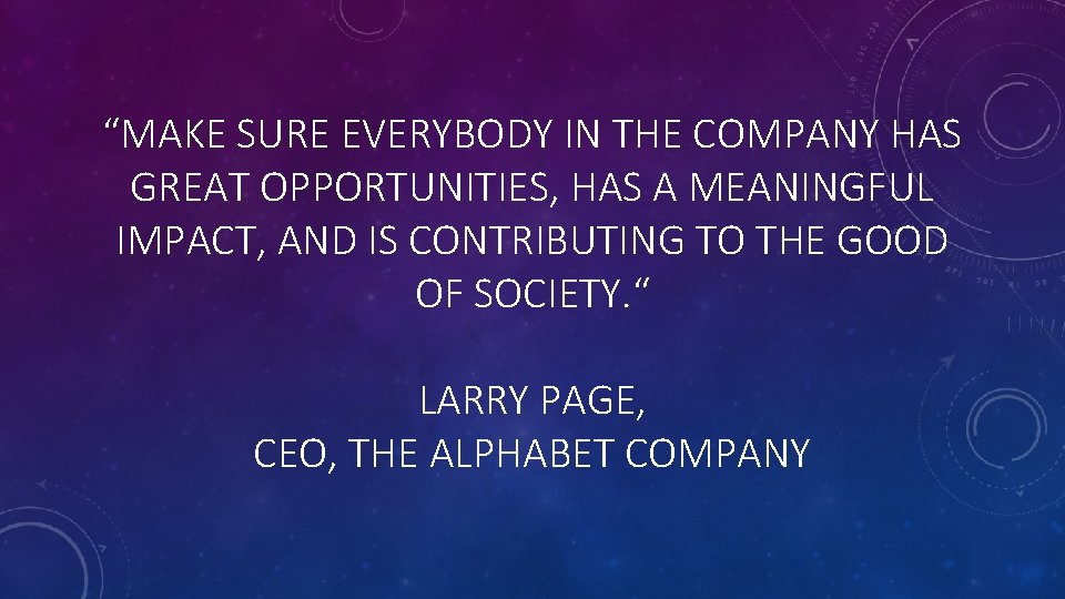 """""""MAKE SURE EVERYBODY IN THE COMPANY HAS GREAT OPPORTUNITIES, HAS A MEANINGFUL IMPACT, AND"""