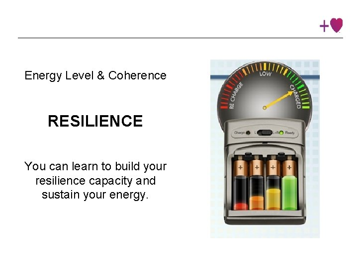 Energy Level & Coherence RESILIENCE You can learn to build your resilience capacity and