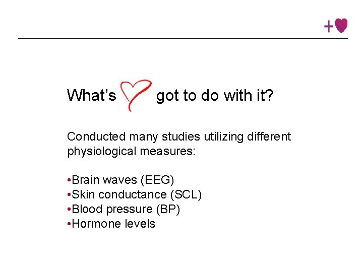 What's got to do with it? Conducted many studies utilizing different physiological measures: •