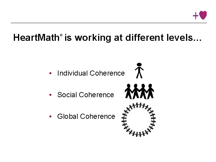 Heart. Math is working at different levels… ® • Individual Coherence • Social Coherence