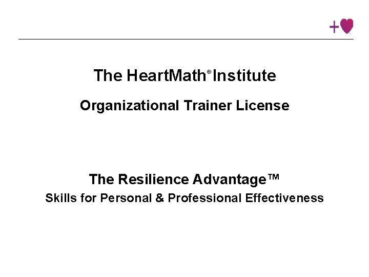 The Heart. Math Institute ® Organizational Trainer License The Resilience Advantage™ Skills for Personal