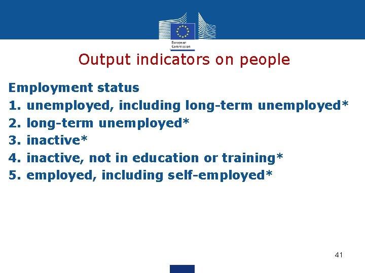 Output indicators on people Employment status 1. unemployed, including long-term unemployed* 2. long-term unemployed*