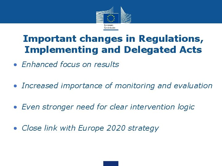 Important changes in Regulations, Implementing and Delegated Acts • Enhanced focus on results •