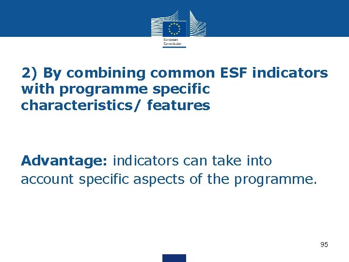 2) By combining common ESF indicators with programme specific characteristics/ features Advantage: indicators can