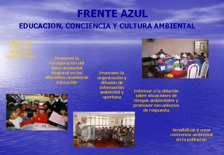 FRENTE AZUL EDUCACION, CONCIENCIA Y CULTURA AMBIENTAL Elaborar una legislación Ambiental regional viable Promover