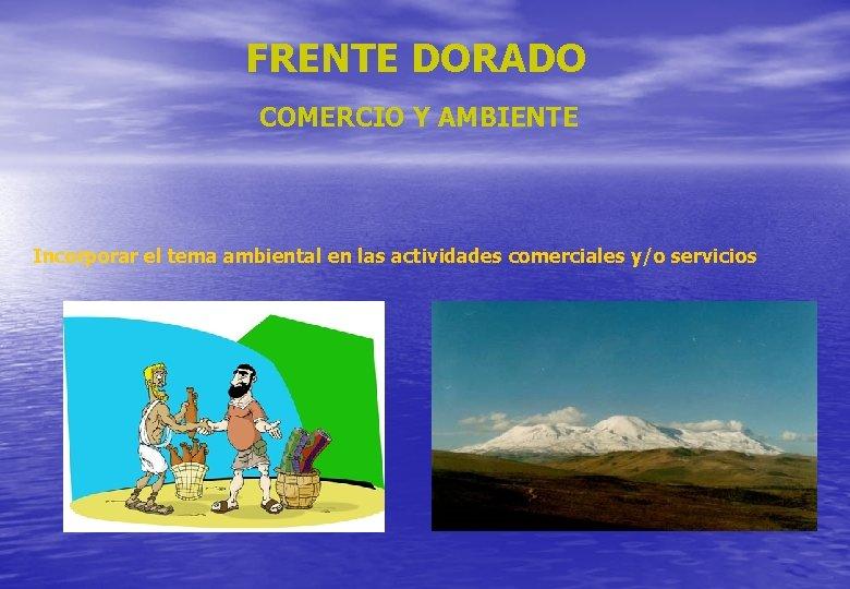 FRENTE DORADO COMERCIO Y AMBIENTE Incorporar el tema ambiental en las actividades comerciales y/o