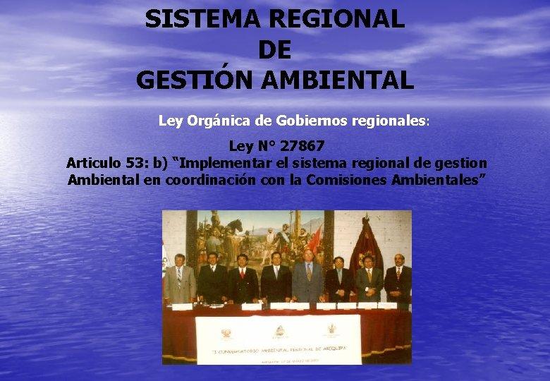 SISTEMA REGIONAL DE GESTIÓN AMBIENTAL Ley Orgánica de Gobiernos regionales: Ley N° 27867 Articulo