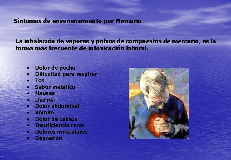 Síntomas de envenenamiento por Mercurio La inhalación de vapores y polvos de compuestos de