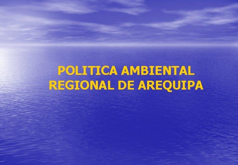 POLITICA AMBIENTAL REGIONAL DE AREQUIPA