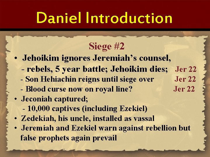 Daniel Introduction Siege #2 • Jehoikim ignores Jeremiah's counsel, - rebels, 5 year battle;