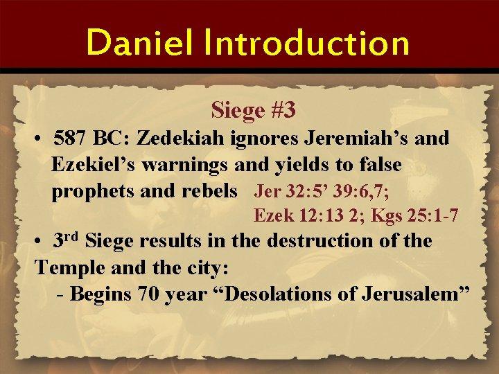 Daniel Introduction Siege #3 • 587 BC: Zedekiah ignores Jeremiah's and Ezekiel's warnings and