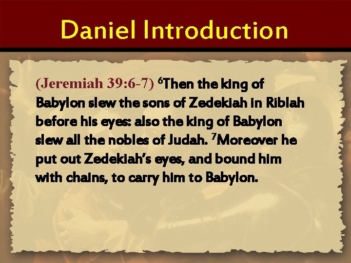 Daniel Introduction (Jeremiah 39: 6 -7) 6 Then the king of Babylon slew the