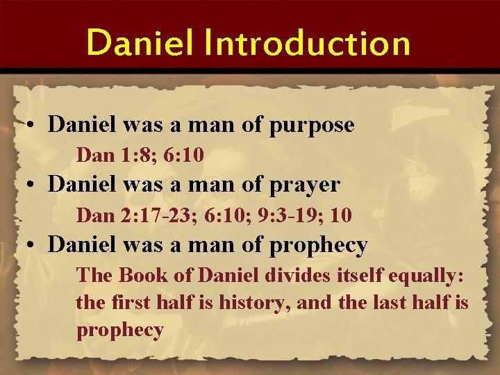 Daniel Introduction • Daniel was a man of purpose Dan 1: 8; 6: 10
