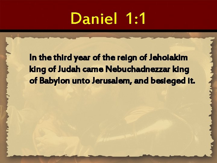 Daniel 1: 1 In the third year of the reign of Jehoiakim king of