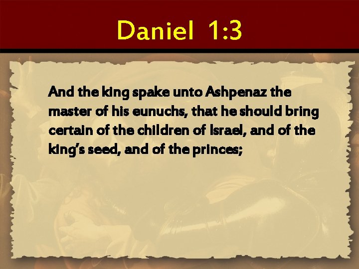 Daniel 1: 3 And the king spake unto Ashpenaz the master of his eunuchs,