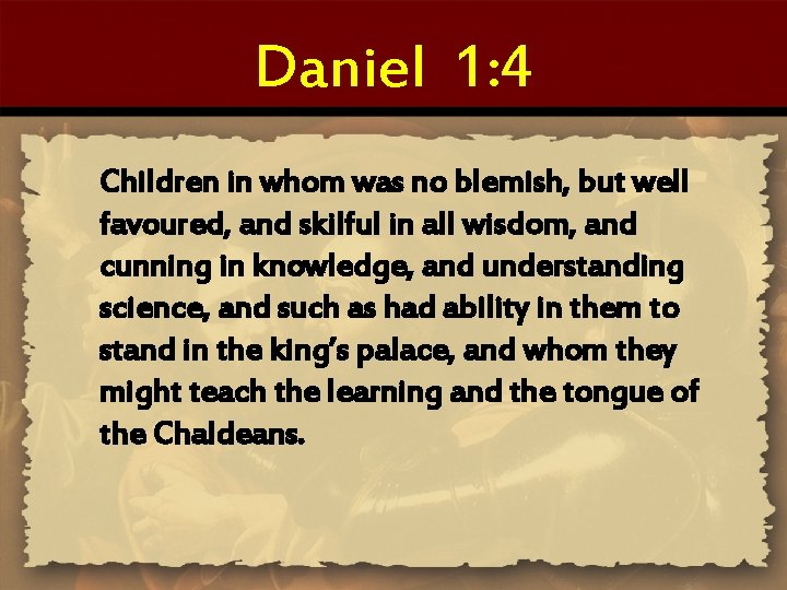 Daniel 1: 4 Children in whom was no blemish, but well favoured, and skilful