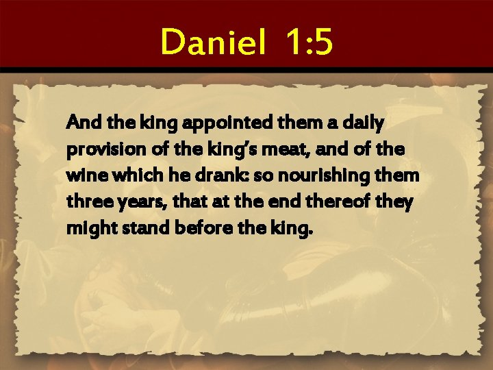 Daniel 1: 5 And the king appointed them a daily provision of the king's