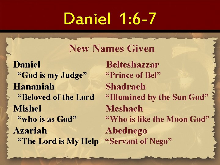 "Daniel 1: 6 -7 New Names Given Daniel ""God is my Judge"" Hananiah ""Beloved"