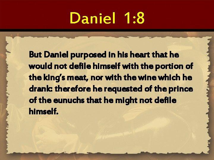 Daniel 1: 8 But Daniel purposed in his heart that he would not defile