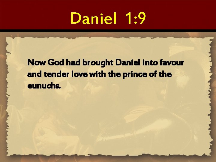 Daniel 1: 9 Now God had brought Daniel into favour and tender love with