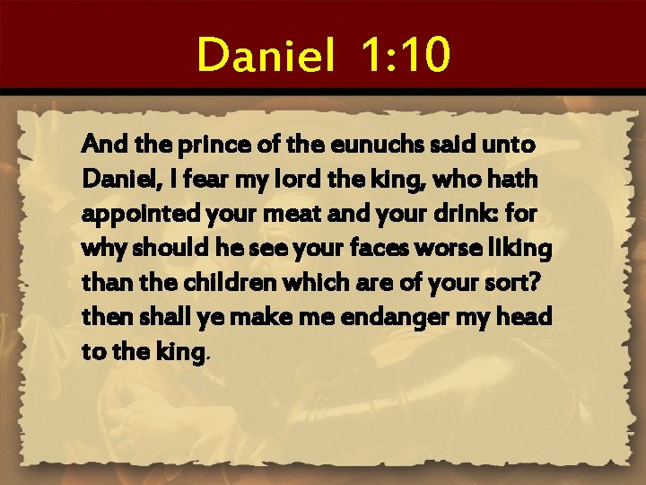 Daniel 1: 10 And the prince of the eunuchs said unto Daniel, I fear